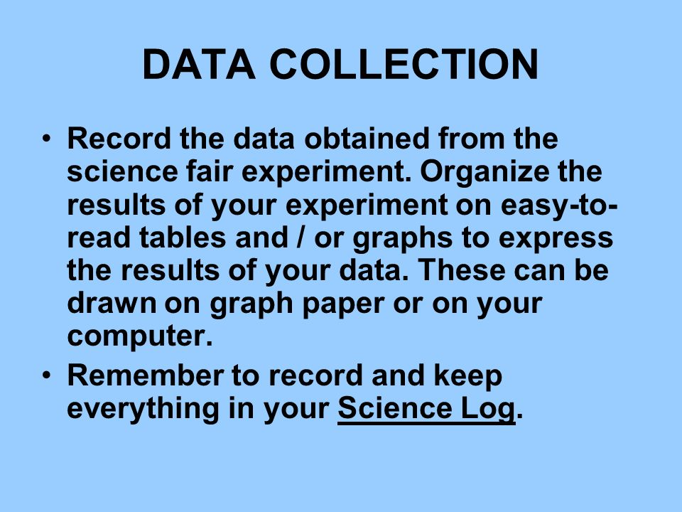 DATA COLLECTION Record the data obtained from the science fair experiment. Organize the results of your experiment on easy-to- read tables and / or gr