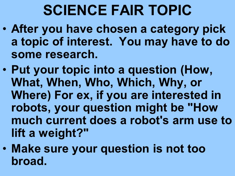 SCIENCE FAIR TOPIC After you have chosen a category pick a topic of interest. You may have to do some research. Put your topic into a question (How, W