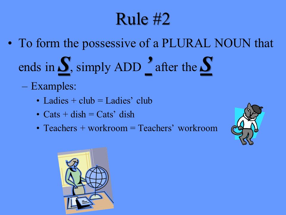 Rule #1 sTo form the possessive of a SINGULAR NOUN, ADD s to the word. –Examples: Truck + tires = Trucks tires Man + wallet = Mans wallet sThe s is ad