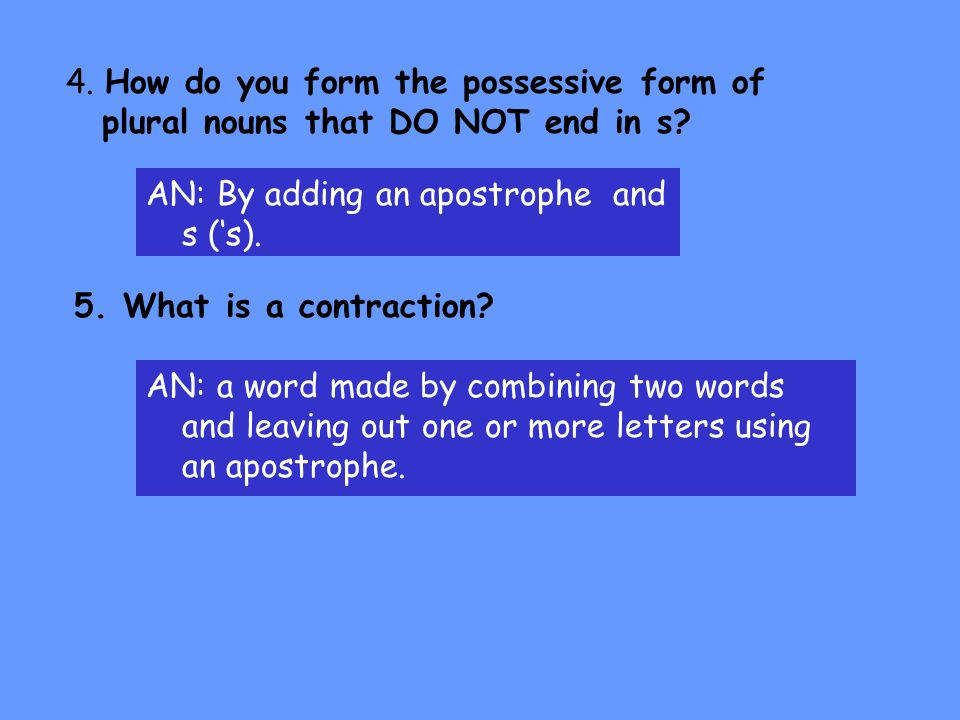 Testing Your Knowledge 1. What is a possessive noun? AN: A noun that shows ownership 2. How do you form singular possessive nouns? AN: By adding an ap