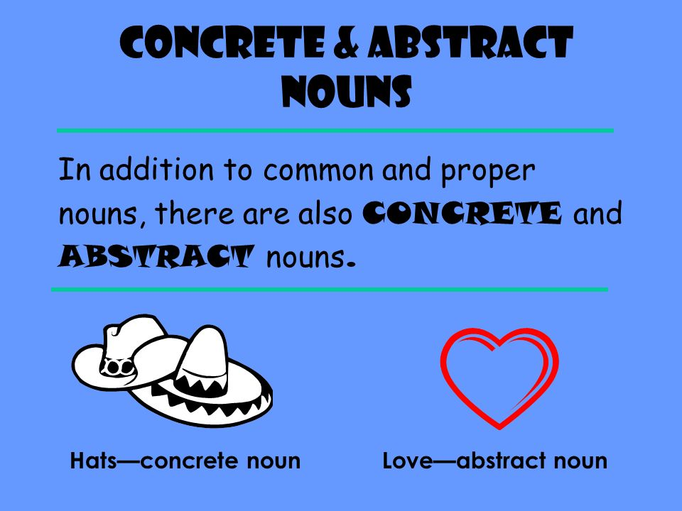 Concrete & Abstract Nouns In addition to common and proper nouns, there are also CONCRETE and ABSTRACT nouns.