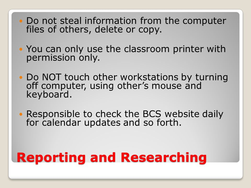 Reporting and Researching Do not steal information from the computer files of others, delete or copy. You can only use the classroom printer with perm