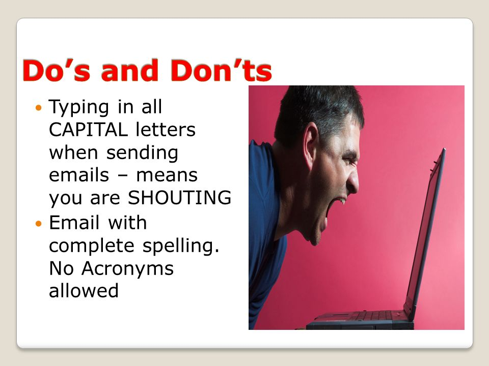 Typing in all CAPITAL letters when sending emails – means you are SHOUTING Email with complete spelling. No Acronyms allowed