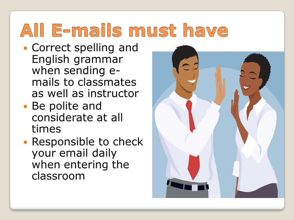 Correct spelling and English grammar when sending e- mails to classmates as well as instructor Be polite and considerate at all times Responsible to c