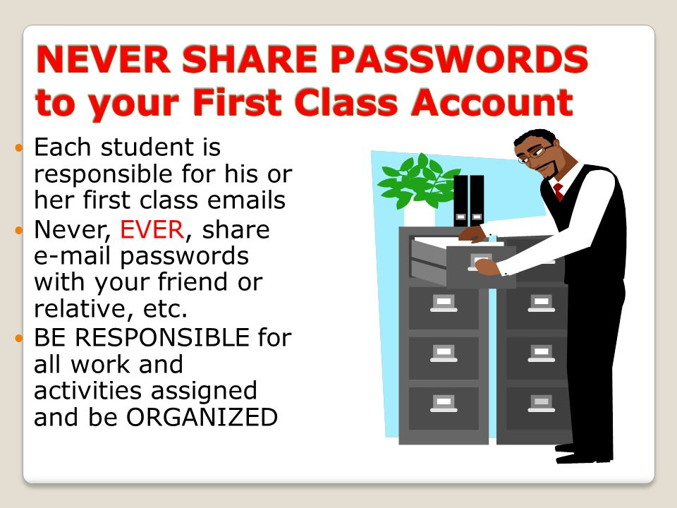 Each student is responsible for his or her first class  s Never, EVER, share  passwords with your friend or relative, etc.