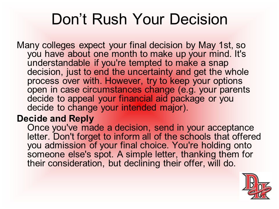 Dont Rush Your Decision Many colleges expect your final decision by May 1st, so you have about one month to make up your mind.