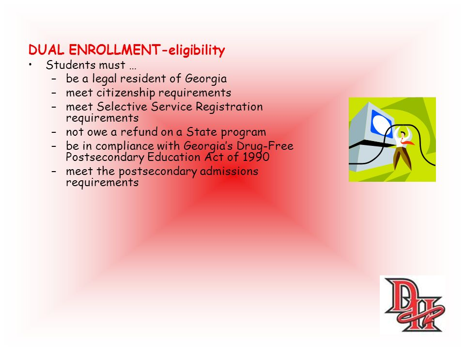 DUAL ENROLLMENT-eligibility Students must … –be a legal resident of Georgia –meet citizenship requirements –meet Selective Service Registration requirements –not owe a refund on a State program –be in compliance with Georgias Drug-Free Postsecondary Education Act of 1990 –meet the postsecondary admissions requirements