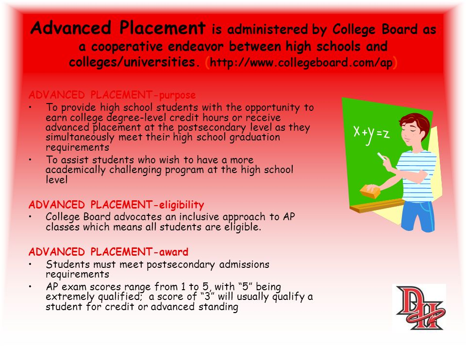 Advanced Placement is administered by College Board as a cooperative endeavor between high schools and colleges/universities.