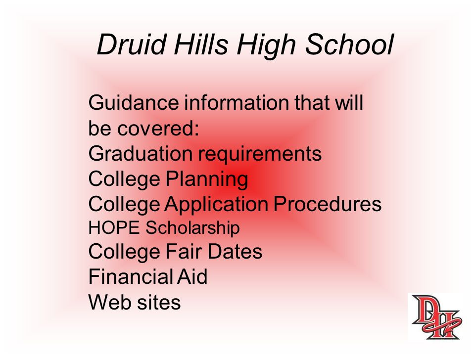 Guidance information that will be covered: Graduation requirements College Planning College Application Procedures HOPE Scholarship College Fair Dates Financial Aid Web sites Druid Hills High School