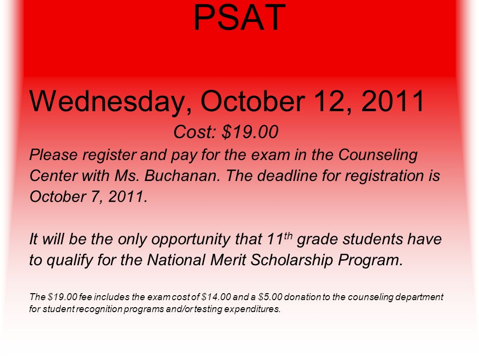 PSAT Wednesday, October 12, 2011 Cost: $19.00 Please register and pay for the exam in the Counseling Center with Ms.