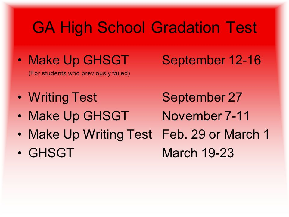 GA High School Gradation Test Make Up GHSGTSeptember 12-16 (For students who previously failed) Writing TestSeptember 27 Make Up GHSGTNovember 7-11 Make Up Writing TestFeb.