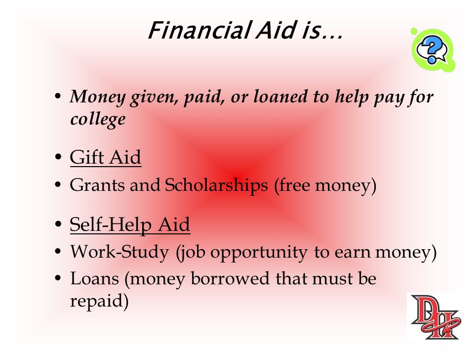 Financial Aid is… Money given, paid, or loaned to help pay for college Gift Aid Grants and Scholarships (free money) Self-Help Aid Work-Study (job opportunity to earn money) Loans (money borrowed that must be repaid)