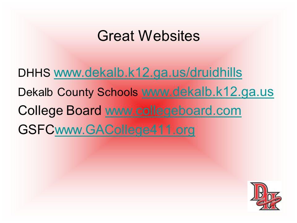 Great Websites DHHS www.dekalb.k12.ga.us/druidhills www.dekalb.k12.ga.us/druidhills Dekalb County Schools www.dekalb.k12.ga.uswww.dekalb.k12.ga.us College Board www.collegeboard.comwww.collegeboard.com GSFCwww.GACollege411.orgwww.GACollege411.org