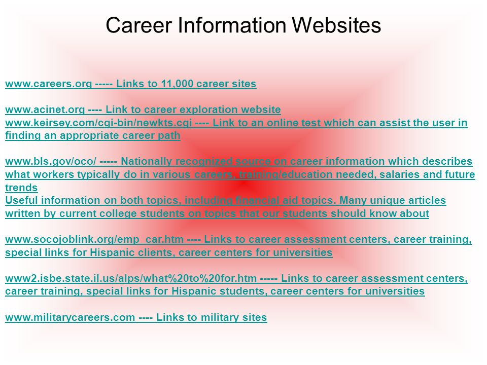 Career Information Websites www.careers.org ----- Links to 11,000 career sites www.acinet.org ---- Link to career exploration website www.keirsey.com/cgi-bin/newkts.cgi ---- Link to an online test which can assist the user in finding an appropriate career path www.bls.gov/oco/ ----- Nationally recognized source on career information which describes what workers typically do in various careers, training/education needed, salaries and future trends Useful information on both topics, including financial aid topics.
