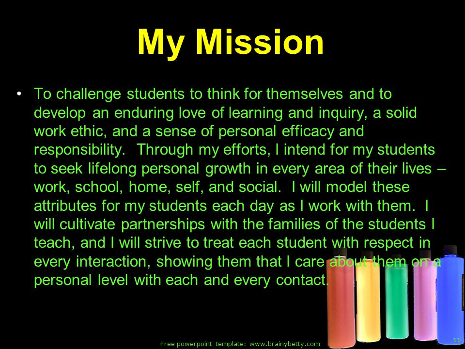 Free powerpoint template: www.brainybetty.com 11 My Mission To challenge students to think for themselves and to develop an enduring love of learning and inquiry, a solid work ethic, and a sense of personal efficacy and responsibility.