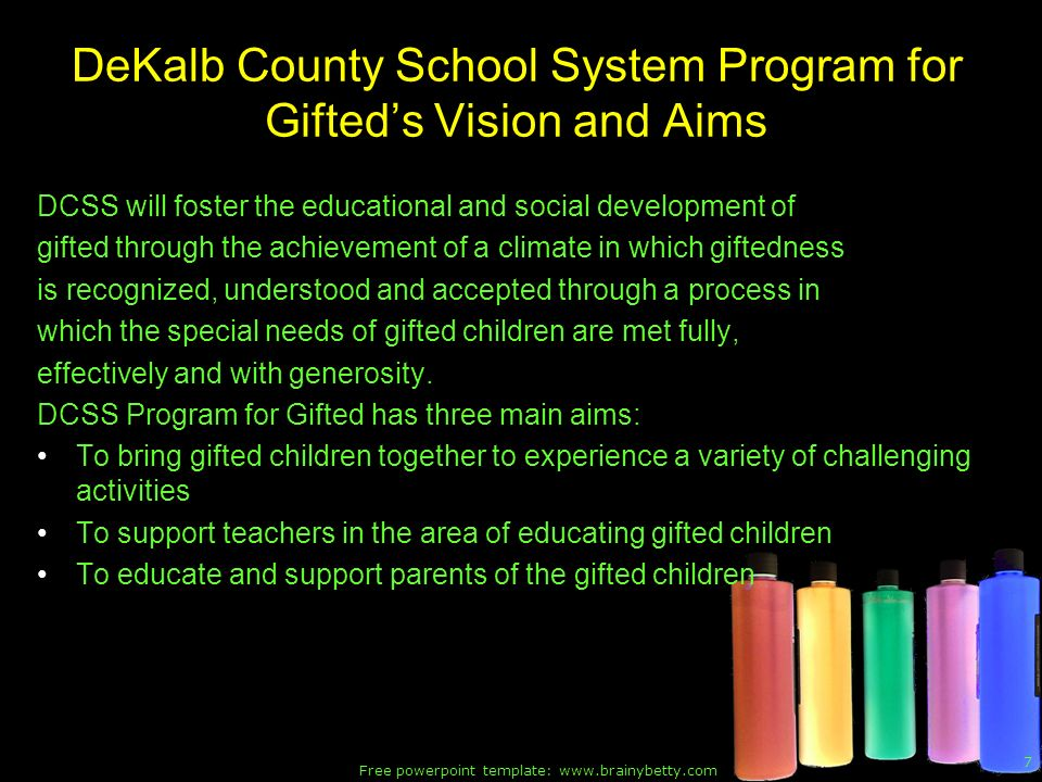Free powerpoint template: www.brainybetty.com 7 DeKalb County School System Program for Gifteds Vision and Aims DCSS will foster the educational and social development of gifted through the achievement of a climate in which giftedness is recognized, understood and accepted through a process in which the special needs of gifted children are met fully, effectively and with generosity.