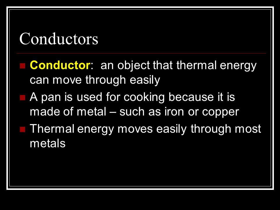 Conductors Conductor: an object that thermal energy can move through easily A pan is used for cooking because it is made of metal – such as iron or co