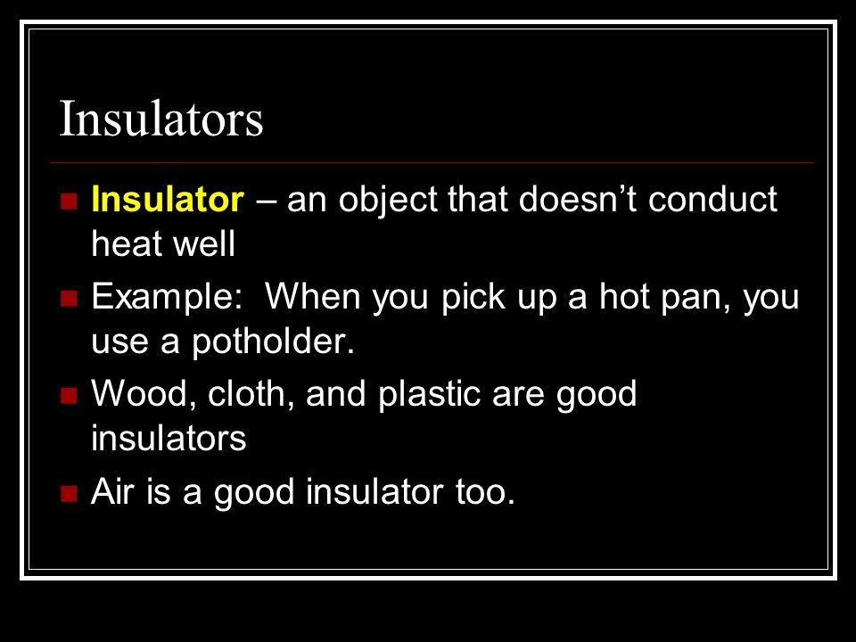 Insulators Insulator – an object that doesnt conduct heat well Example: When you pick up a hot pan, you use a potholder. Wood, cloth, and plastic are