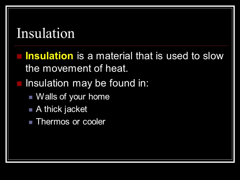 Insulation Insulation is a material that is used to slow the movement of heat. Insulation may be found in: Walls of your home A thick jacket Thermos o