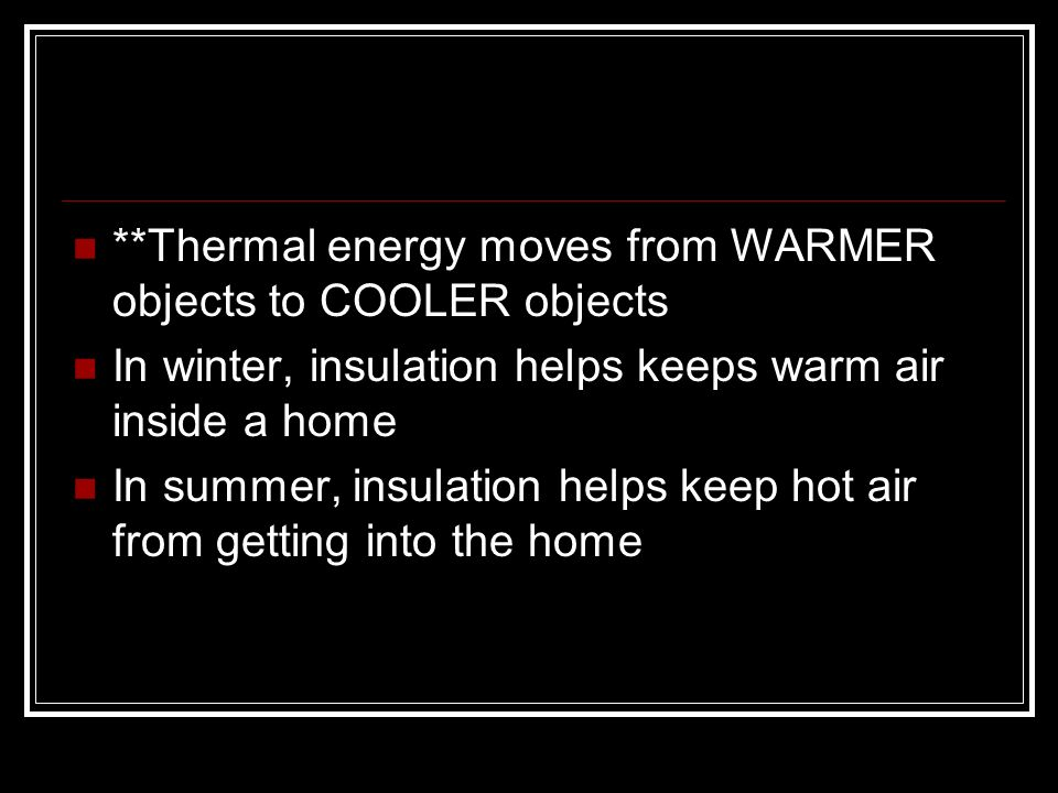 **Thermal energy moves from WARMER objects to COOLER objects In winter, insulation helps keeps warm air inside a home In summer, insulation helps keep