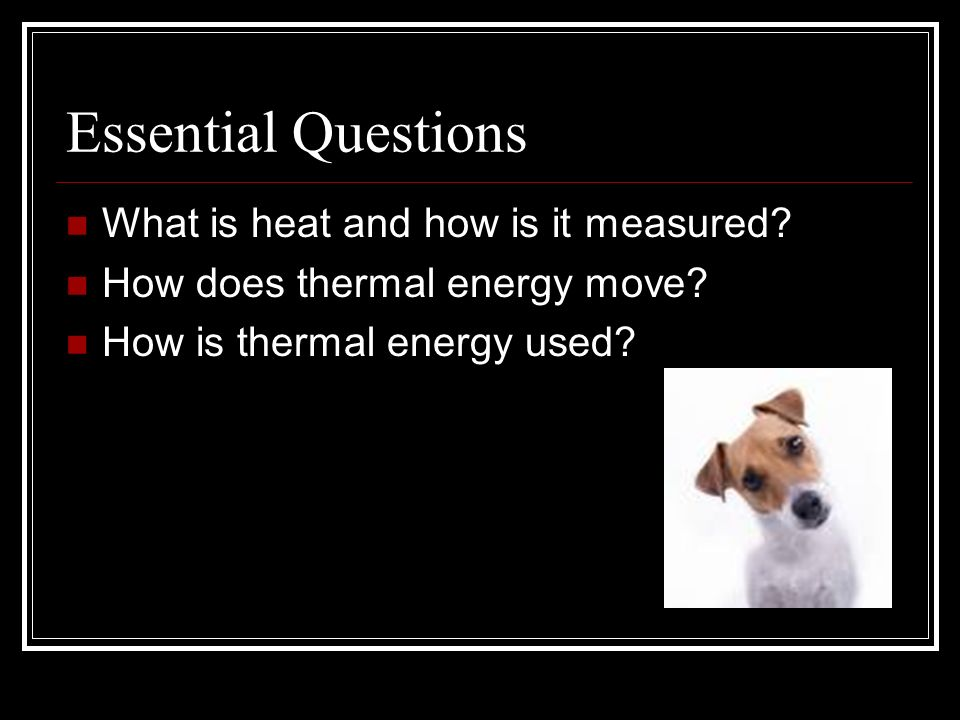 Essential Questions What is heat and how is it measured? How does thermal energy move? How is thermal energy used?