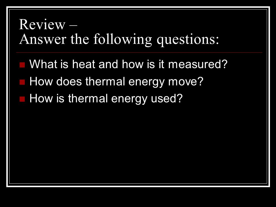 Review – Answer the following questions: What is heat and how is it measured? How does thermal energy move? How is thermal energy used?