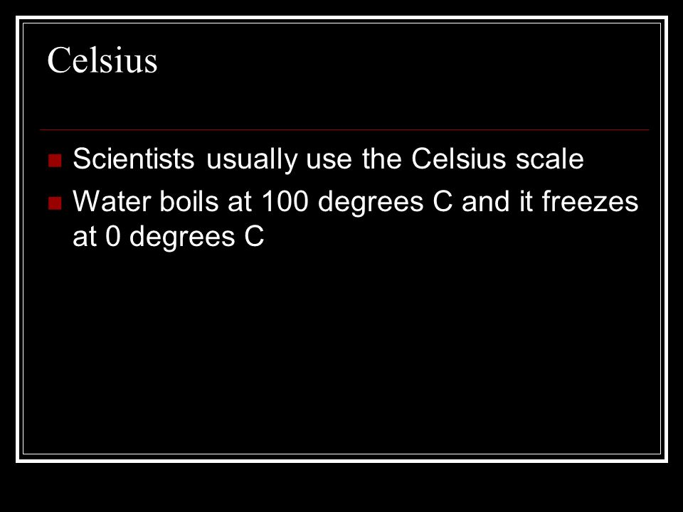 Celsius Scientists usually use the Celsius scale Water boils at 100 degrees C and it freezes at 0 degrees C