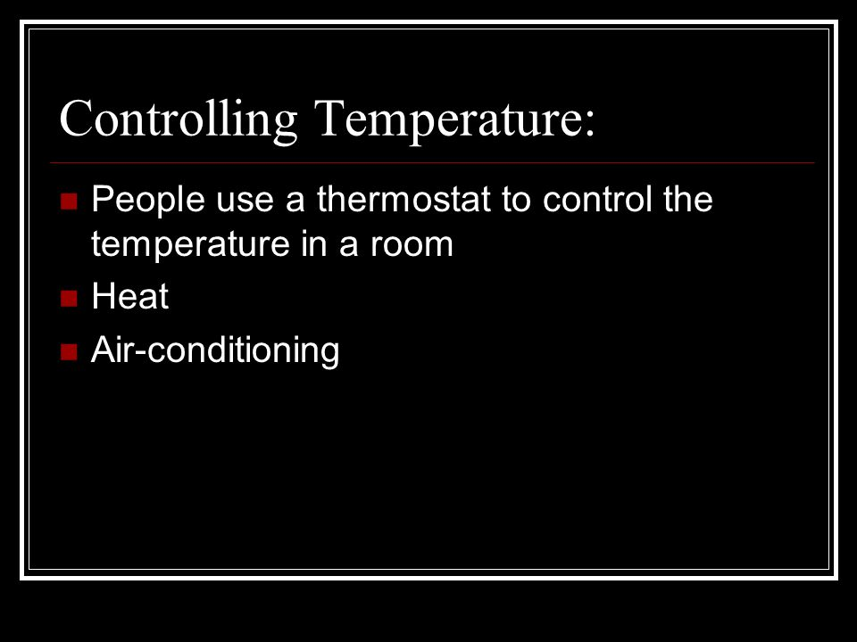 Controlling Temperature: People use a thermostat to control the temperature in a room Heat Air-conditioning