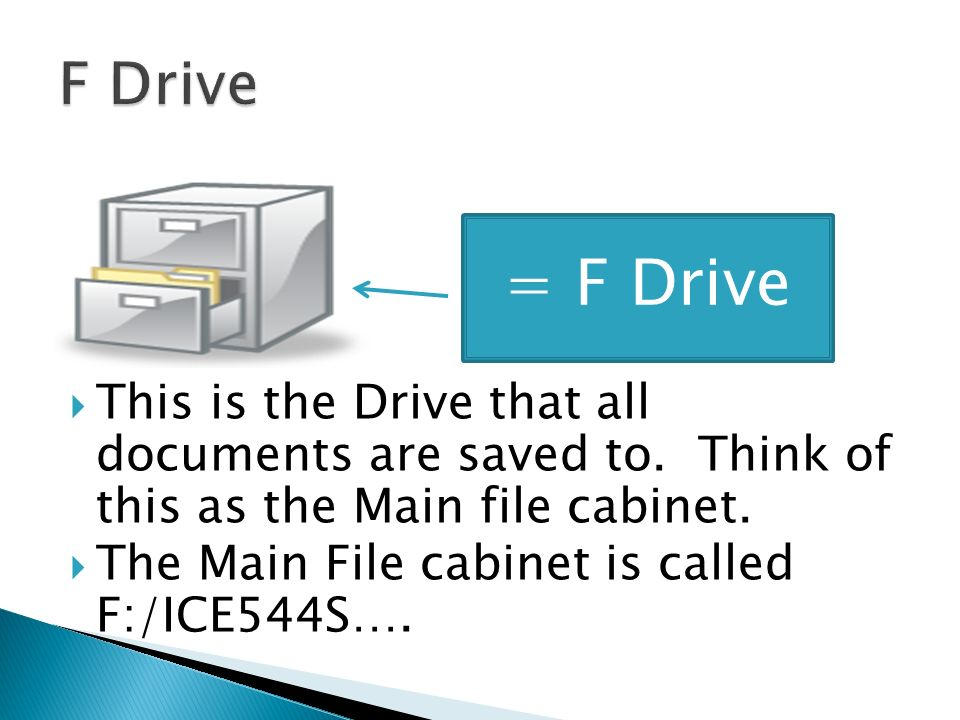 This is the Drive that all documents are saved to. Think of this as the Main file cabinet. The Main File cabinet is called F:/ICE544S…. = F Drive