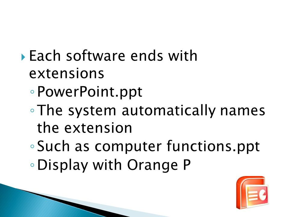 Each software ends with extensions PowerPoint.ppt The system automatically names the extension Such as computer functions.ppt Display with Orange P