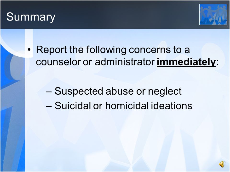 Suicidal or Homicidal Ideations or Gestures Report any threats, observations, or concerns of self-harm or harm to others to the school counselor or administrator immediately Keep all information about the student and/or incident confidential The student should be supervised at all times