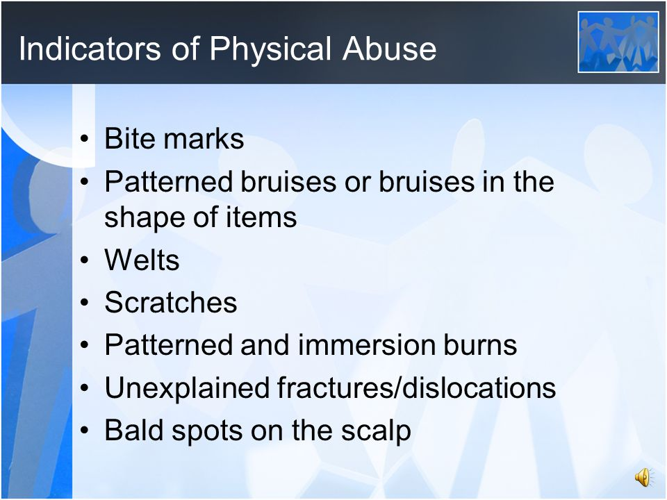 Indicators of Physical Abuse Bite marks Patterned bruises or bruises in the shape of items Welts Scratches Patterned and immersion burns Unexplained fractures/dislocations Bald spots on the scalp