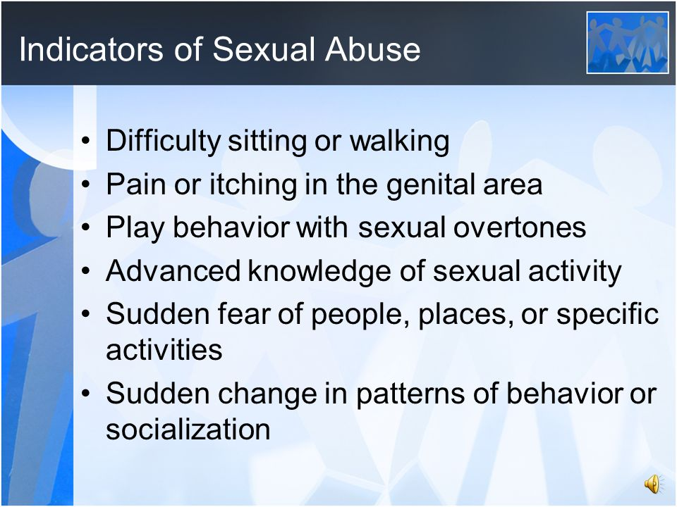 Indicators of Sexual Abuse Difficulty sitting or walking Pain or itching in the genital area Play behavior with sexual overtones Advanced knowledge of sexual activity Sudden fear of people, places, or specific activities Sudden change in patterns of behavior or socialization