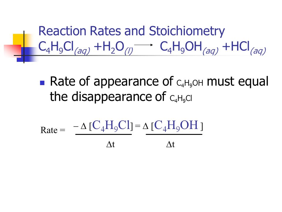Reaction Rates and Stoichiometry C 4 H 9 Cl (aq) +H 2 O (l) C 4 H 9 OH (aq) +HCl (aq) Rate of appearance of C 4 H 9 OH must equal the disappearance of