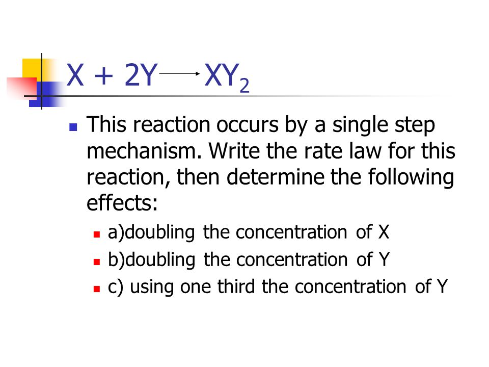 X + 2Y XY 2 This reaction occurs by a single step mechanism. Write the rate law for this reaction, then determine the following effects: a)doubling th