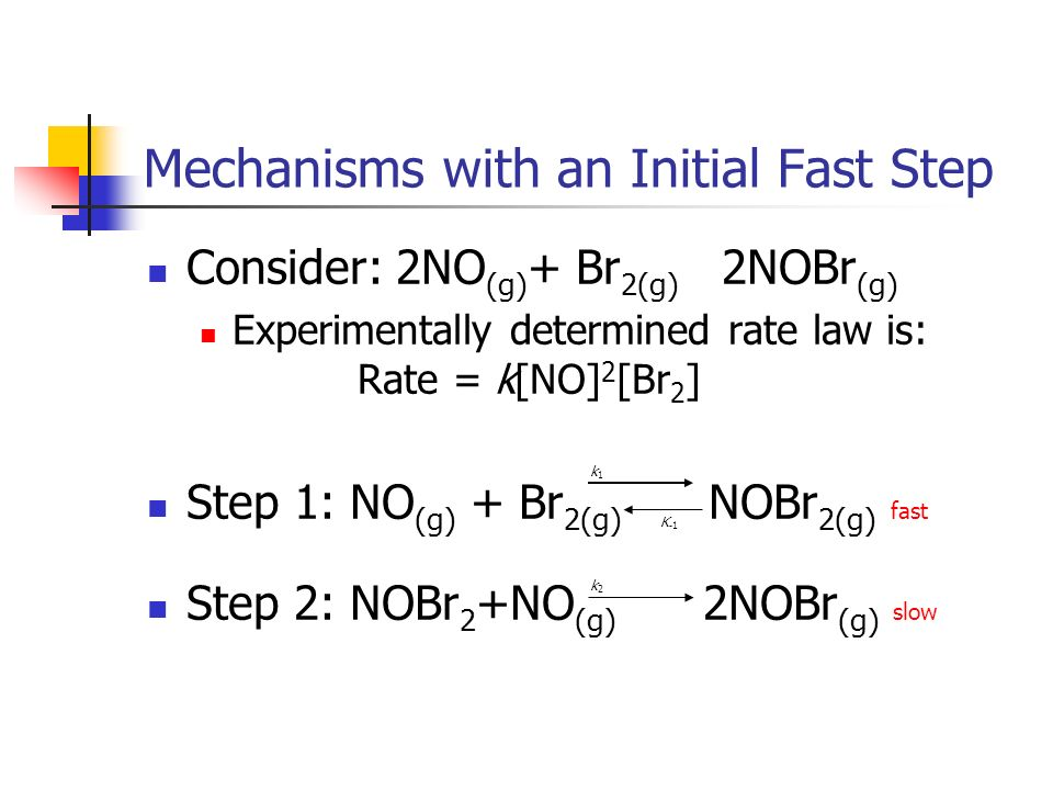 Mechanisms with an Initial Fast Step Consider: 2NO (g) + Br 2(g) 2NOBr (g) Experimentally determined rate law is: Rate = k[NO] 2 [Br 2 ] Step 1: NO (g