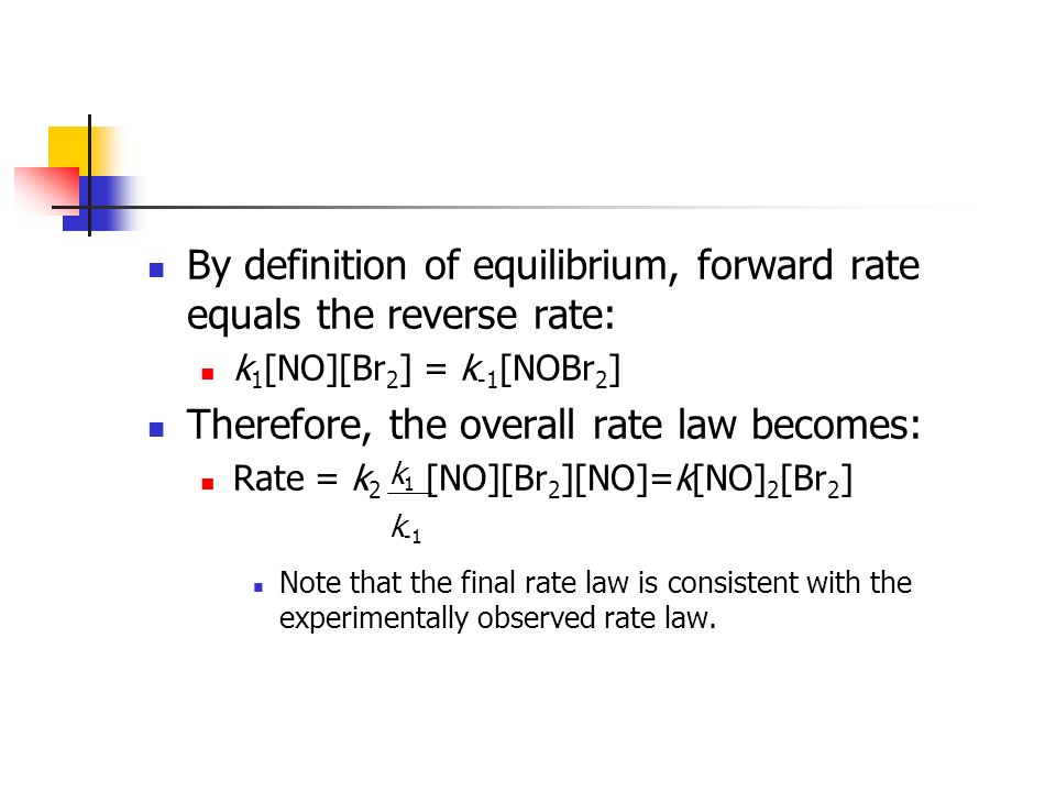 By definition of equilibrium, forward rate equals the reverse rate: k 1 [NO][Br 2 ] = k -1 [NOBr 2 ] Therefore, the overall rate law becomes: Rate = k