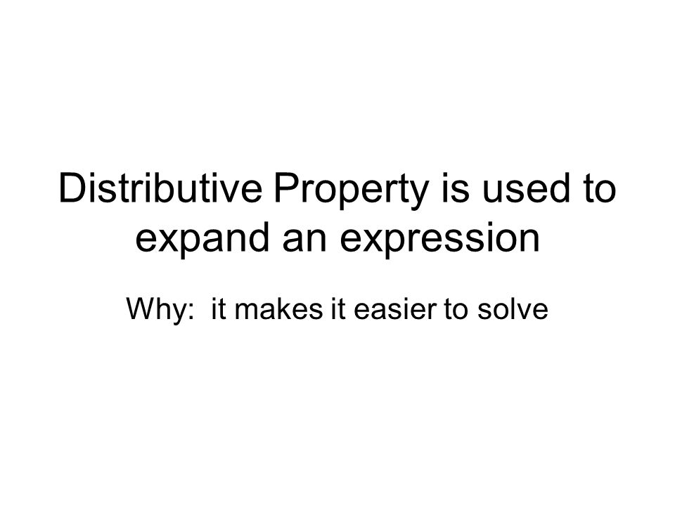 Distributive Property is used to expand an expression Why: it makes it easier to solve