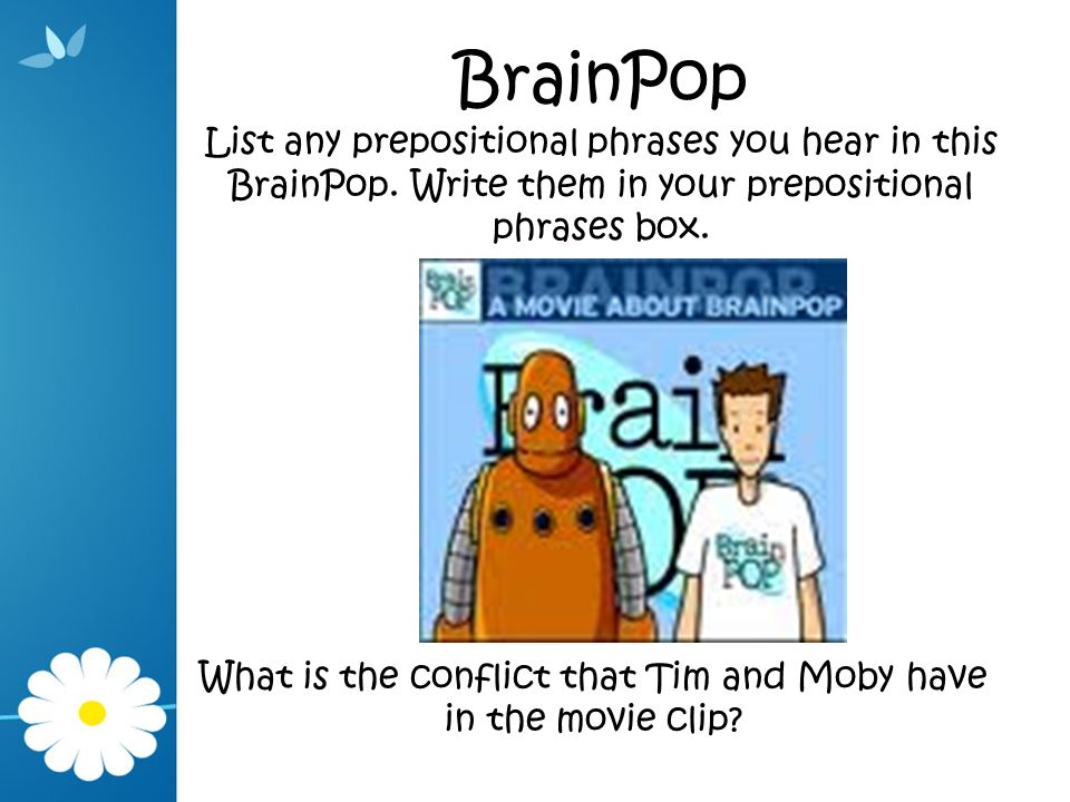 BrainPop List any prepositional phrases you hear in this BrainPop. Write them in your prepositional phrases box. What is the conflict that Tim and Mob