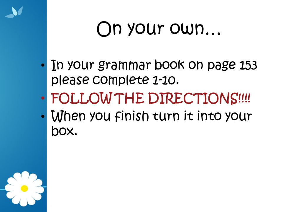 On your own… In your grammar book on page 153 please complete 1-10. FOLLOW THE DIRECTIONS!!!! When you finish turn it into your box.
