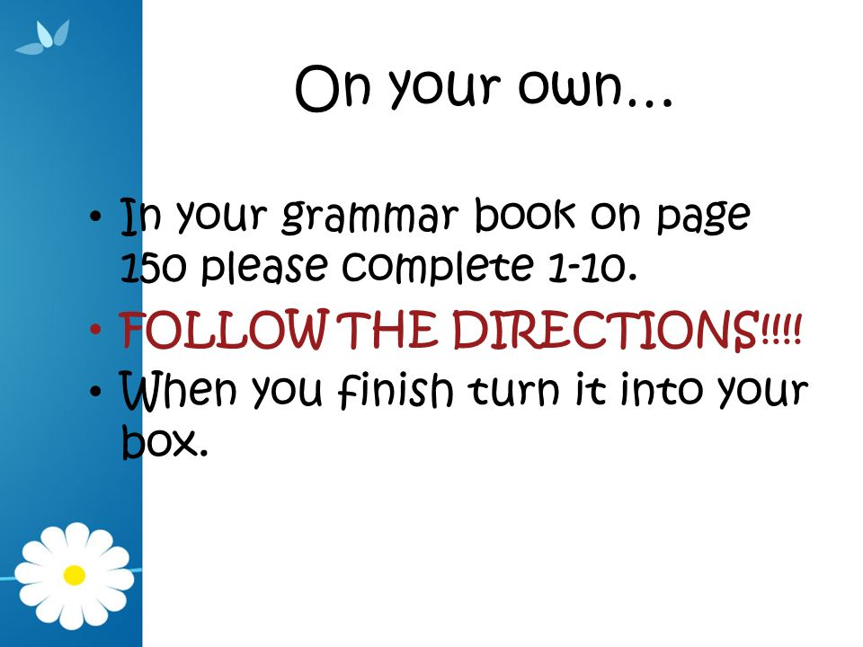 On your own… In your grammar book on page 150 please complete 1-10. FOLLOW THE DIRECTIONS!!!! When you finish turn it into your box.