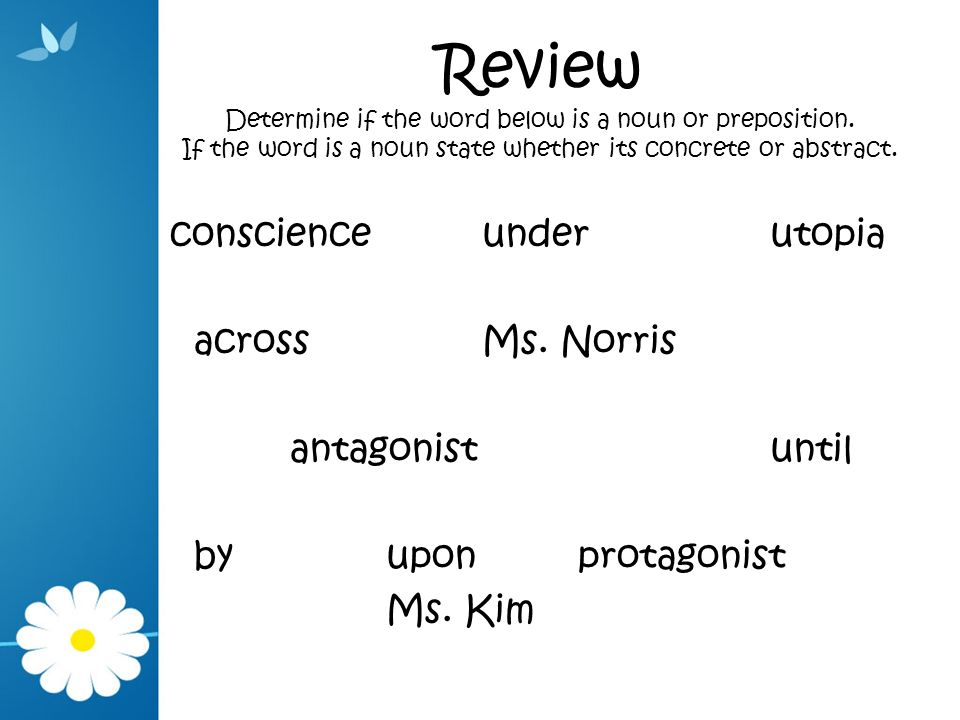 Review Determine if the word below is a noun or preposition. If the word is a noun state whether its concrete or abstract. conscienceunderutopia acros