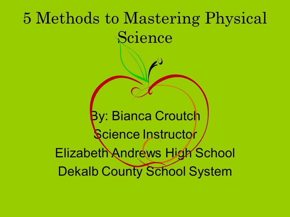 5 Methods to Mastering Physical Science By: Bianca Croutch Science Instructor Elizabeth Andrews High School Dekalb County School System