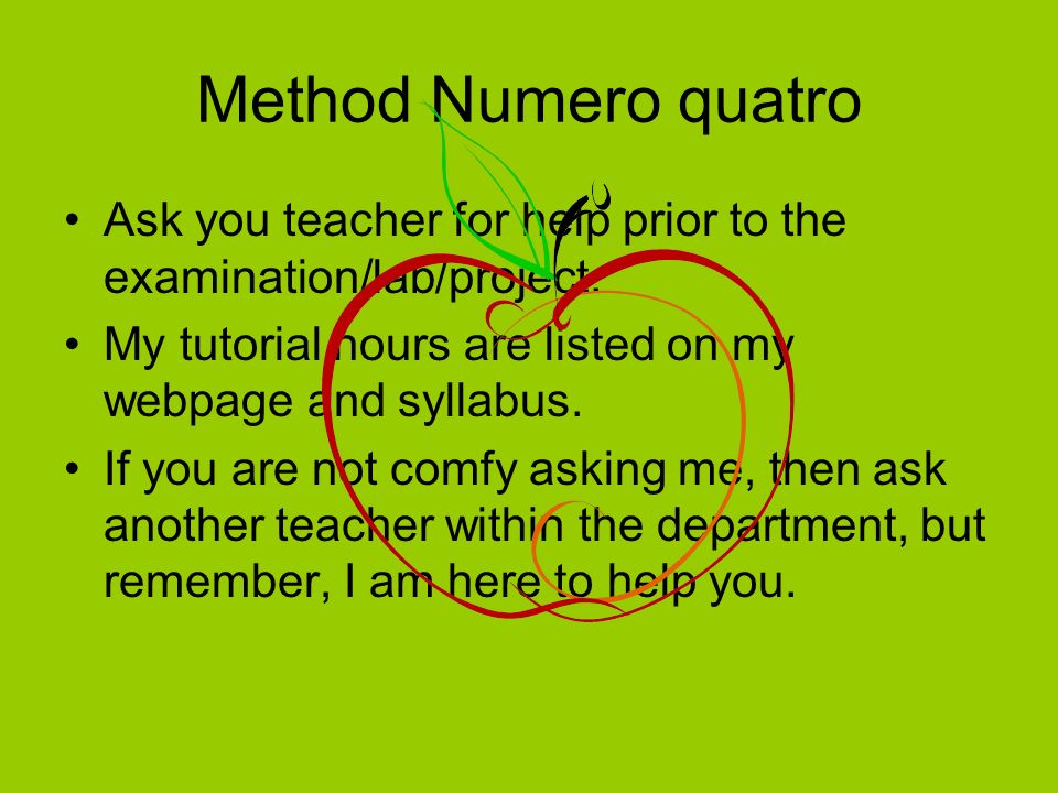 Method Numero quatro Ask you teacher for help prior to the examination/lab/project.