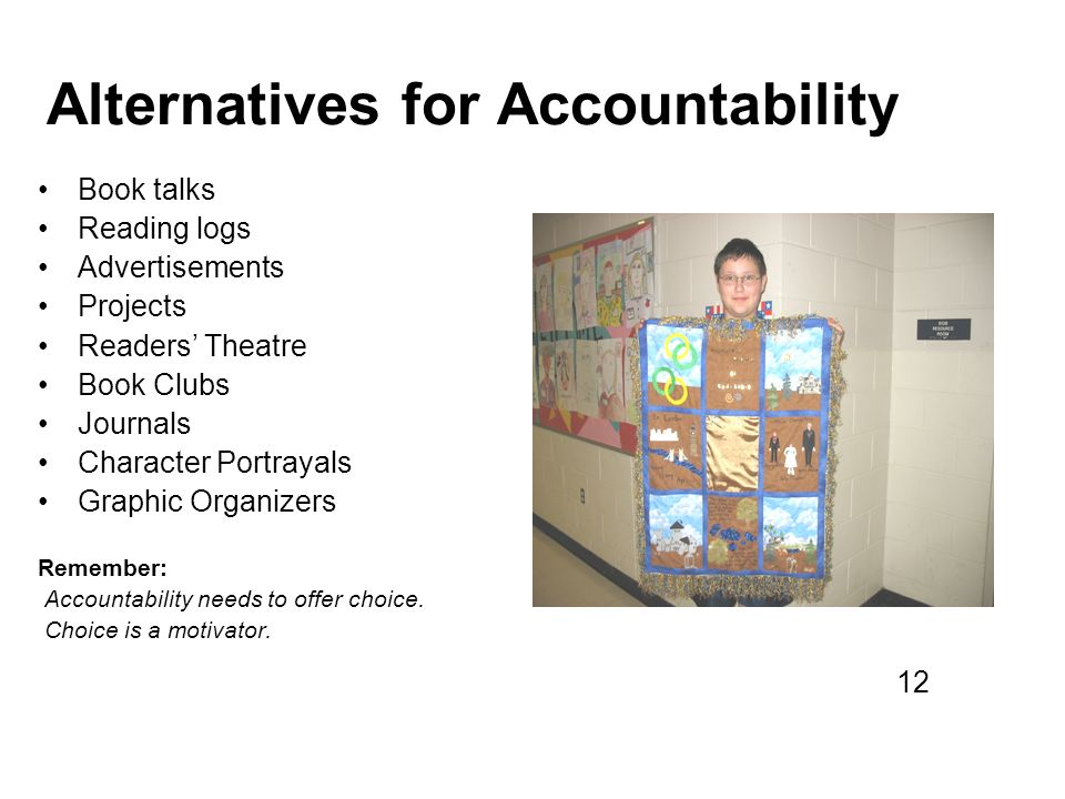 Alternatives for Accountability Book talks Reading logs Advertisements Projects Readers Theatre Book Clubs Journals Character Portrayals Graphic Organizers Remember: Accountability needs to offer choice.