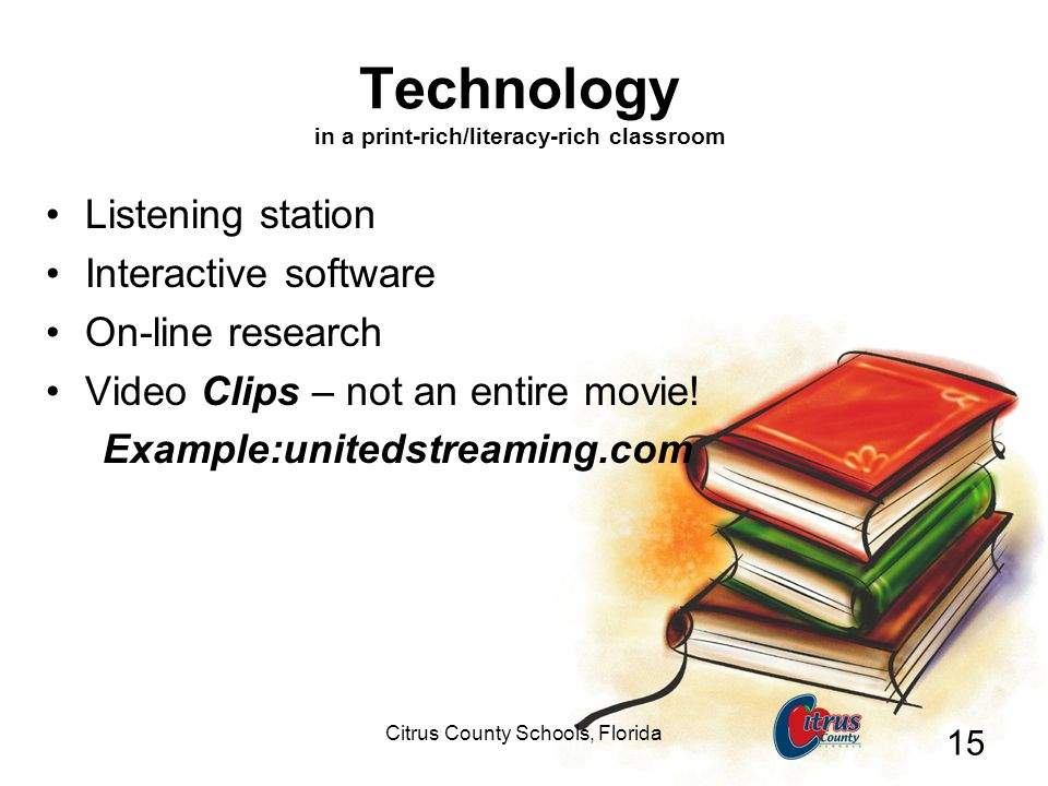 Citrus County Schools, Florida 15 Technology in a print-rich/literacy-rich classroom Listening station Interactive software On-line research Video Clips – not an entire movie.