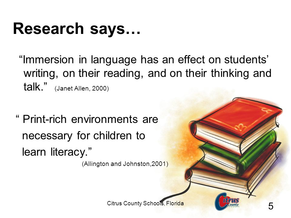 Citrus County Schools, Florida 5 Research says… Immersion in language has an effect on students writing, on their reading, and on their thinking and t