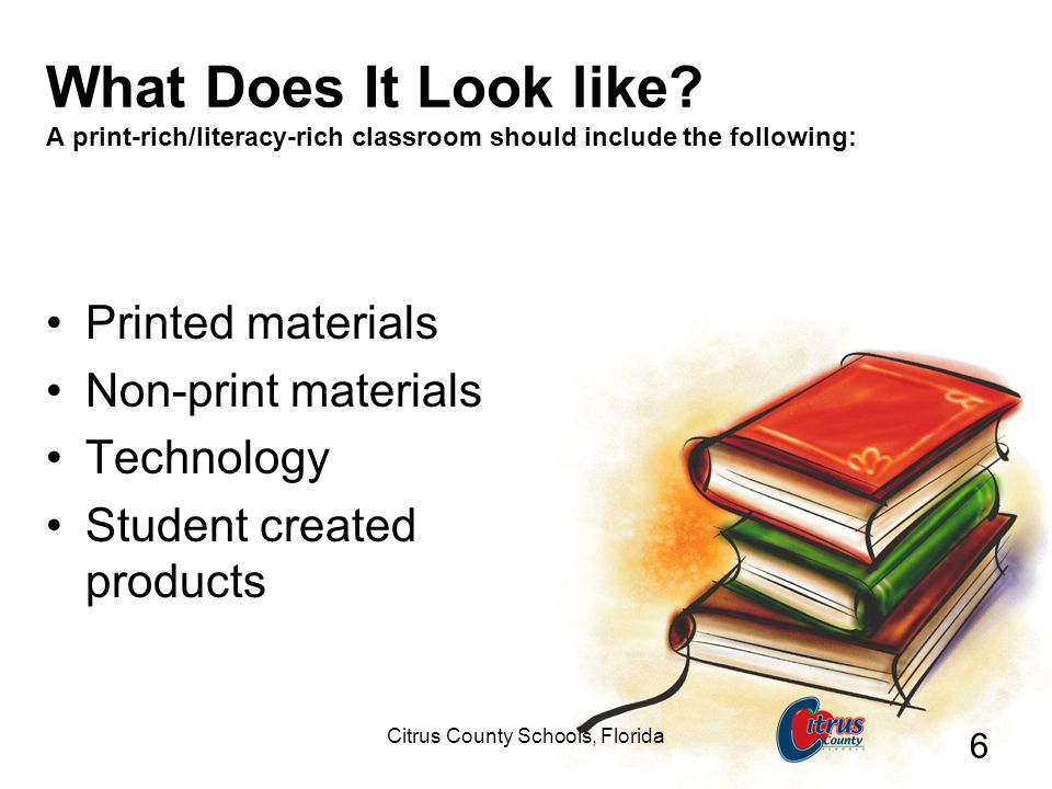 Citrus County Schools, Florida 6 What Does It Look like? A print-rich/literacy-rich classroom should include the following: Printed materials Non-prin