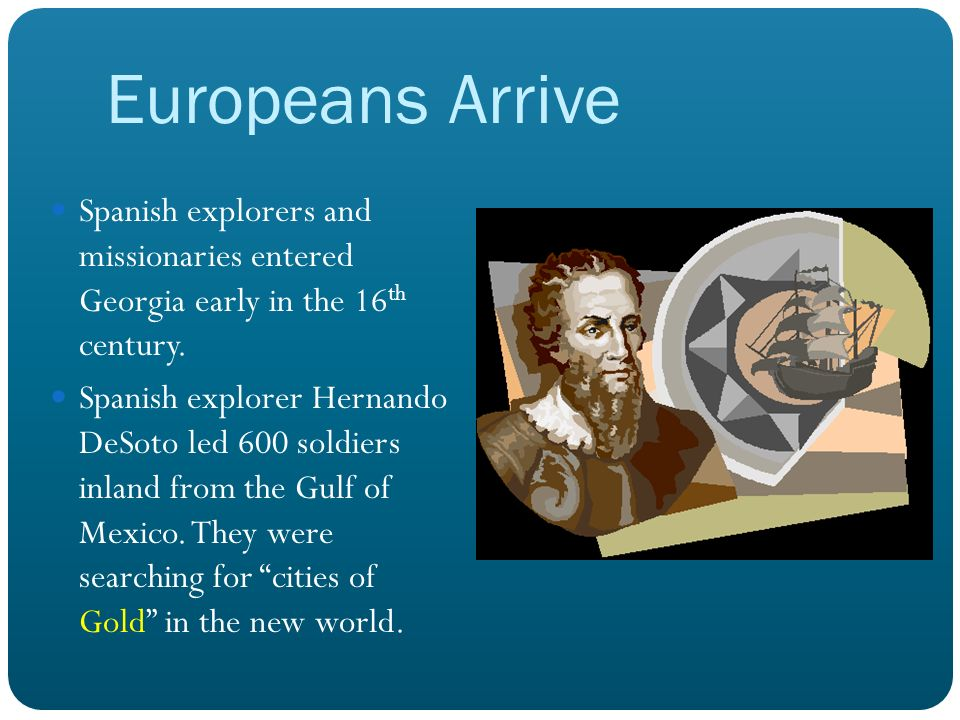 Europeans Arrive Spanish explorers and missionaries entered Georgia early in the 16 th century. Spanish explorer Hernando DeSoto led 600 soldiers inla
