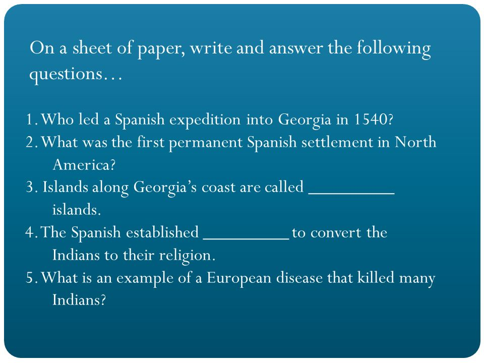 On a sheet of paper, write and answer the following questions… 1. Who led a Spanish expedition into Georgia in 1540? 2. What was the first permanent S